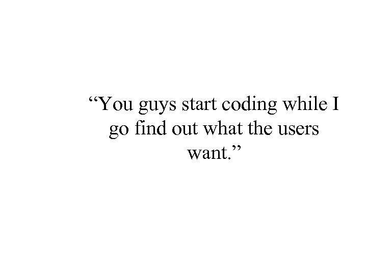 """You guys start coding while I go find out what the users want. """