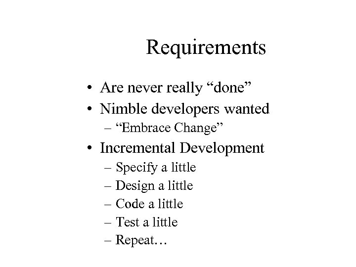 "Requirements • Are never really ""done"" • Nimble developers wanted – ""Embrace Change"" •"