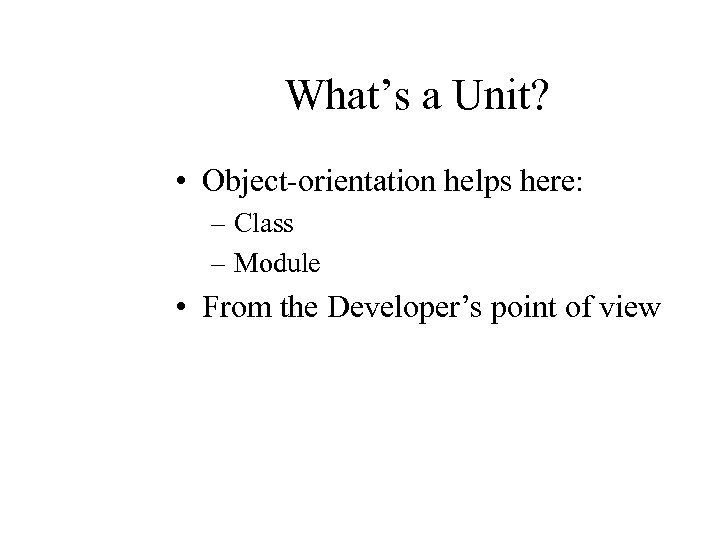 What's a Unit? • Object-orientation helps here: – Class – Module • From the