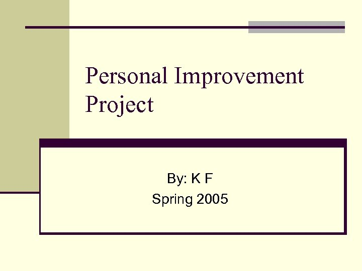 Personal Improvement Project By: K F Spring 2005
