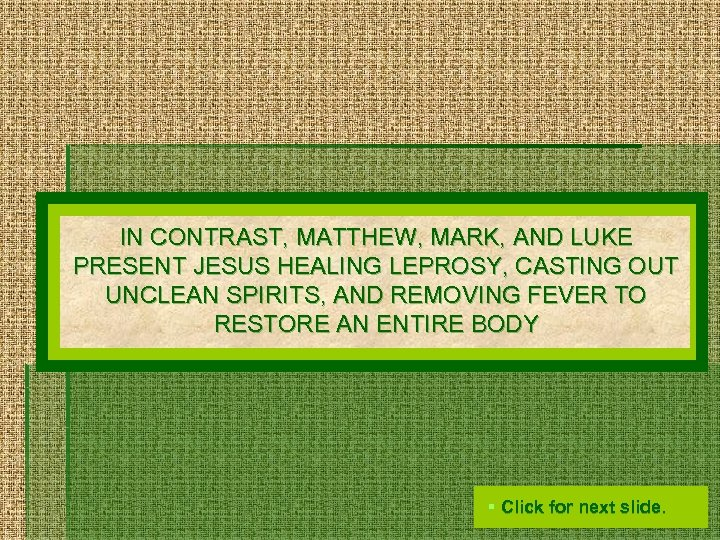 IN CONTRAST, MATTHEW, MARK, AND LUKE PRESENT JESUS HEALING LEPROSY, CASTING OUT UNCLEAN SPIRITS,