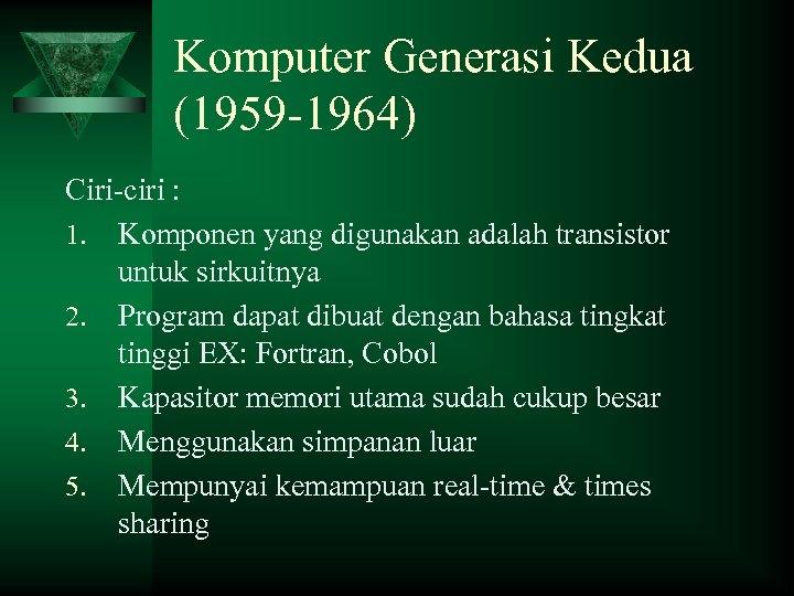 Komputer Generasi Kedua (1959 -1964) Ciri-ciri : 1. Komponen yang digunakan adalah transistor untuk