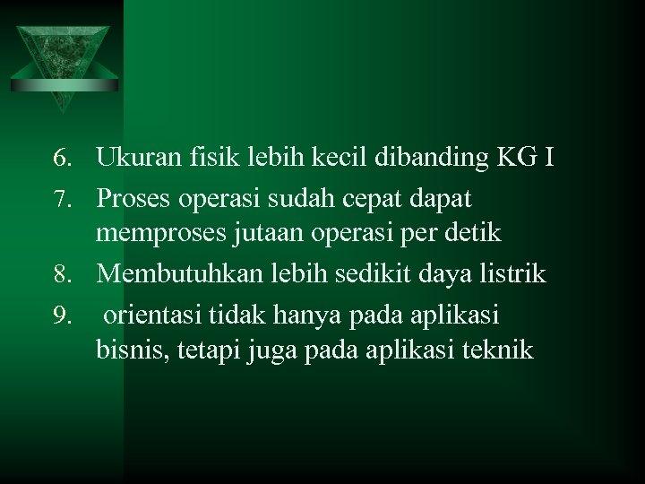 6. Ukuran fisik lebih kecil dibanding KG I 7. Proses operasi sudah cepat dapat