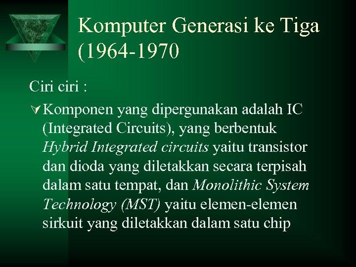 Komputer Generasi ke Tiga (1964 -1970 Ciri ciri : Ú Komponen yang dipergunakan adalah