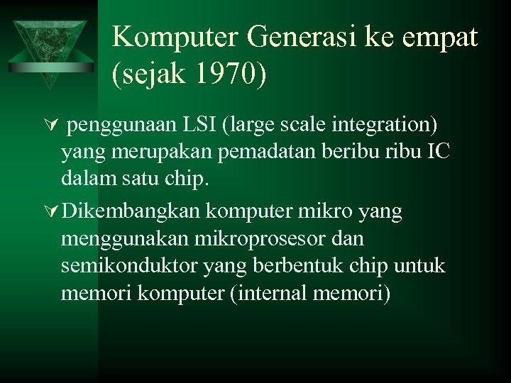 Komputer Generasi ke empat (sejak 1970) Ú penggunaan LSI (large scale integration) yang merupakan