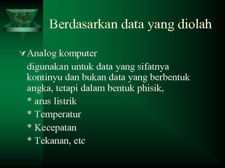 Berdasarkan data yang diolah Ú Analog komputer digunakan untuk data yang sifatnya kontinyu dan