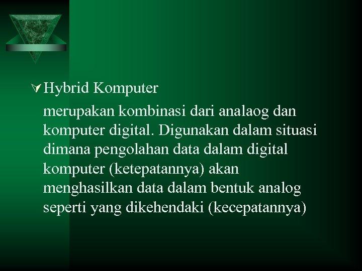 Ú Hybrid Komputer merupakan kombinasi dari analaog dan komputer digital. Digunakan dalam situasi dimana