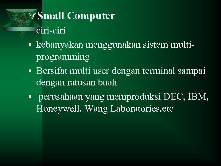 ÚSmall Computer ciri-ciri § kebanyakan menggunakan sistem multiprogramming § Bersifat multi user dengan terminal