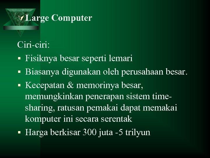 Ú Large Computer Ciri-ciri: § Fisiknya besar seperti lemari § Biasanya digunakan oleh perusahaan