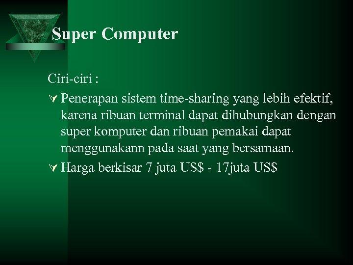 Super Computer Ciri-ciri : Ú Penerapan sistem time-sharing yang lebih efektif, karena ribuan terminal