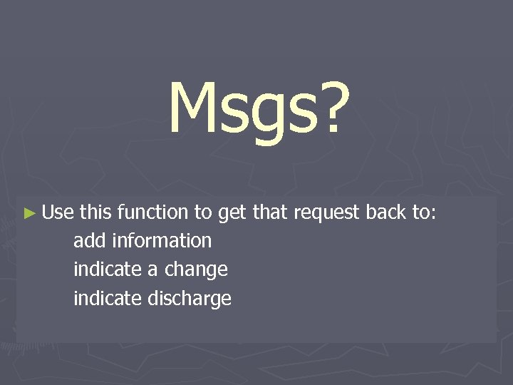 Msgs? ► Use this function to get that request back to: add information indicate
