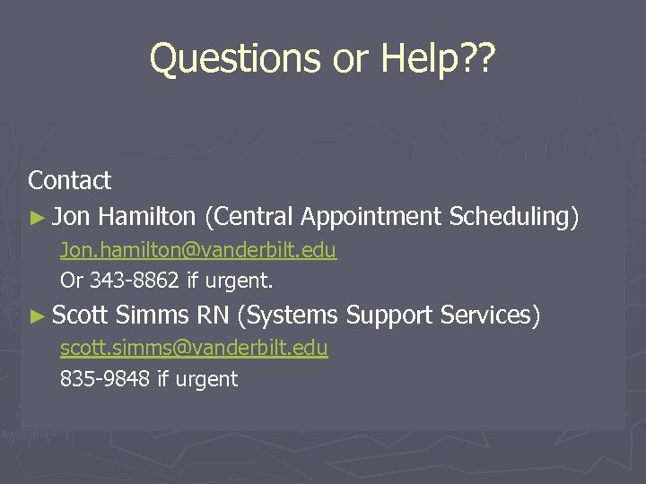 Questions or Help? ? Contact ► Jon Hamilton (Central Appointment Scheduling) Jon. hamilton@vanderbilt. edu