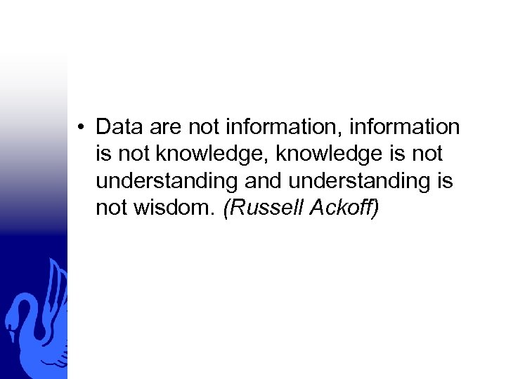 • Data are not information, information is not knowledge, knowledge is not understanding