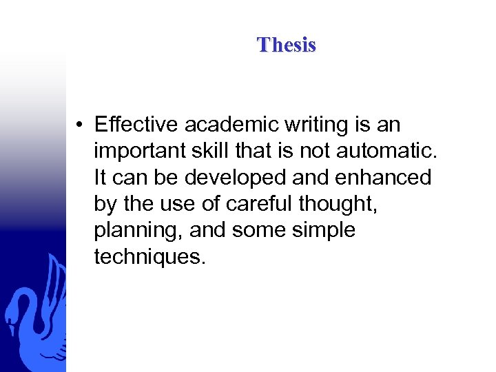 Thesis • Effective academic writing is an important skill that is not automatic. It