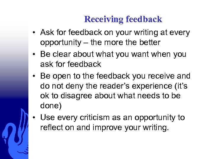 Receiving feedback • Ask for feedback on your writing at every opportunity – the
