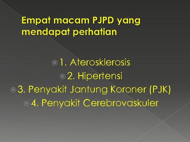 Empat macam PJPD yang mendapat perhatian 1. Aterosklerosis 2. Hipertensi 3. Penyakit Jantung Koroner