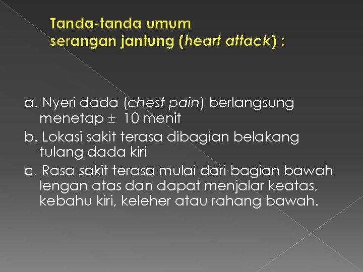 Tanda-tanda umum serangan jantung (heart attack) : a. Nyeri dada (chest pain) berlangsung menetap