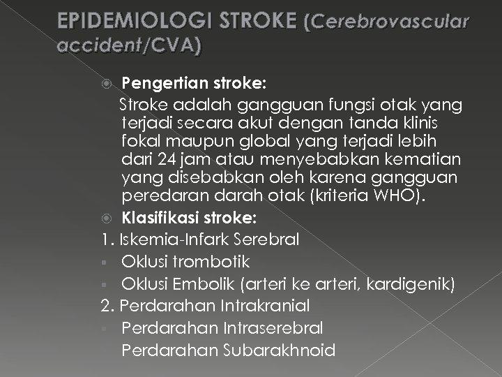 EPIDEMIOLOGI STROKE (Cerebrovascular accident/CVA) Pengertian stroke: Stroke adalah gangguan fungsi otak yang terjadi secara
