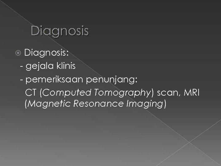 Diagnosis: - gejala klinis - pemeriksaan penunjang: CT (Computed Tomography) scan, MRI (Magnetic Resonance