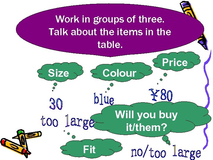 Work in groups of three. Talk about the items in the table. Size Colour