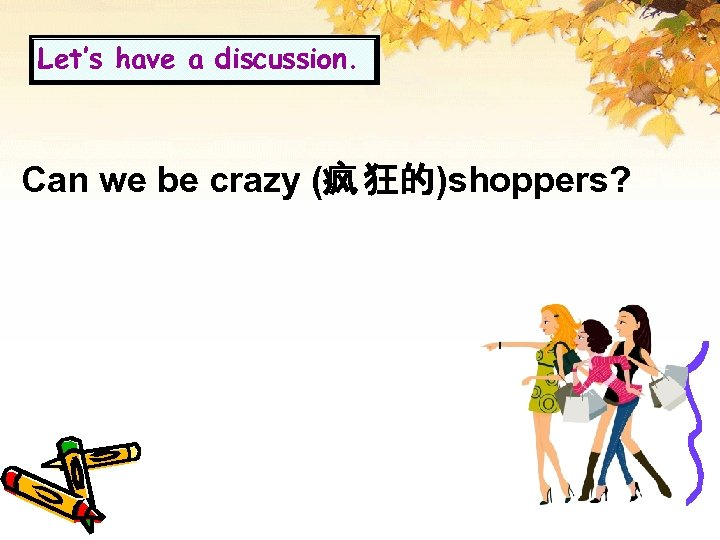 Let's have a discussion. Can we be crazy (疯 狂的)shoppers?