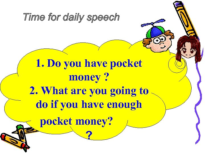 Time for daily speech 1. Do you have pocket money ? 2. What are