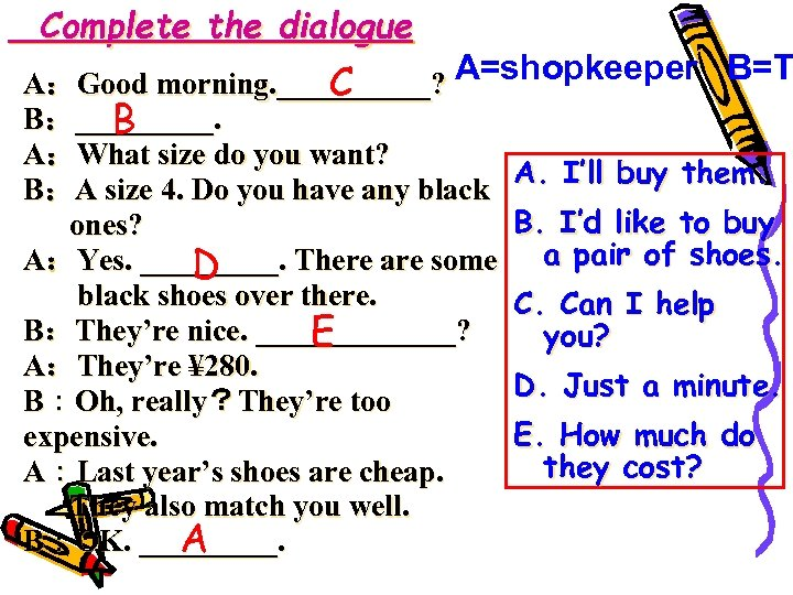 Complete the dialogue A:Good morning. _____? A=shopkeeper B=T C B:_____. B A:What size do