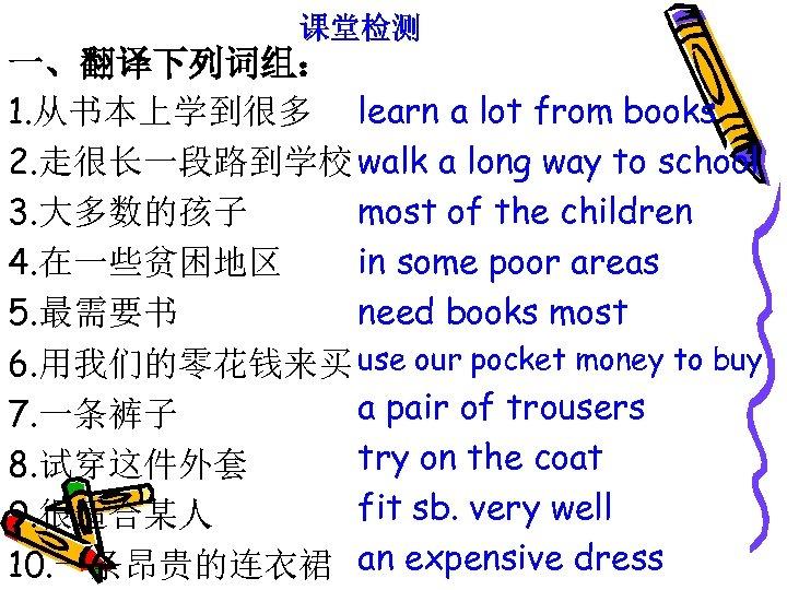 课堂检测 一、翻译下列词组: 1. 从书本上学到很多 learn a lot from books 2. 走很长一段路到学校 walk a long
