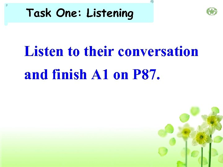 Task One: Listening Listen to their conversation and finish A 1 on P 87.