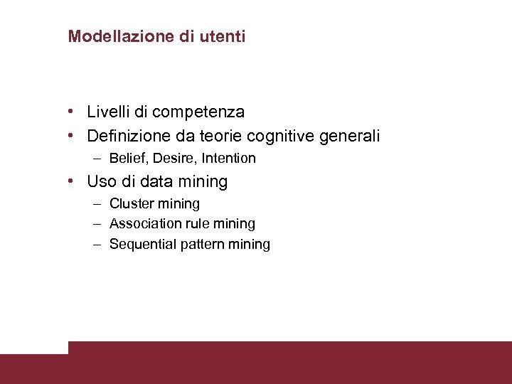 Modellazione di utenti • Livelli di competenza • Definizione da teorie cognitive generali –