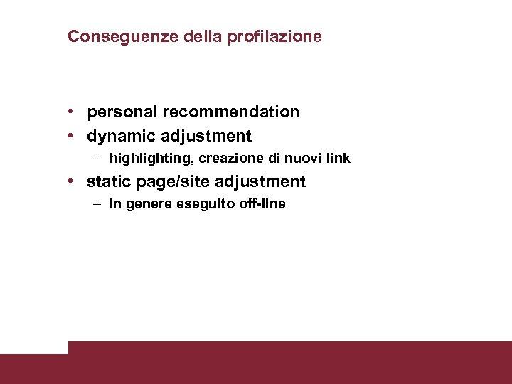 Conseguenze della profilazione • personal recommendation • dynamic adjustment – highlighting, creazione di nuovi