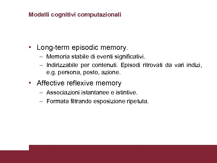 Modelli cognitivi computazionali • Long-term episodic memory. – Memoria stabile di eventi significativi. –