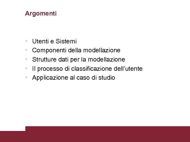 Argomenti • • • Utenti e Sistemi Componenti della modellazione Strutture dati per la