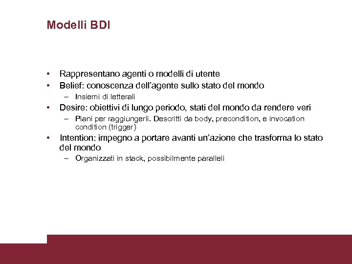 Modelli BDI • • Rappresentano agenti o modelli di utente Belief: conoscenza dell'agente sullo