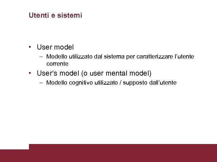 Utenti e sistemi • User model – Modello utilizzato dal sistema per caratterizzare l'utente