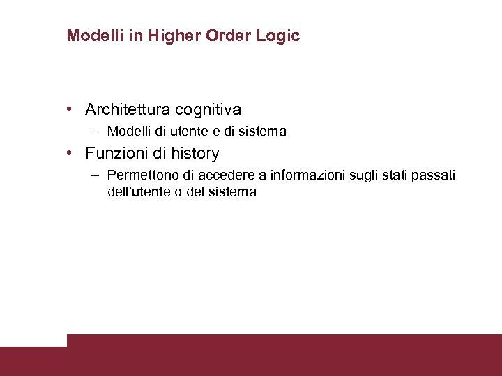 Modelli in Higher Order Logic • Architettura cognitiva – Modelli di utente e di