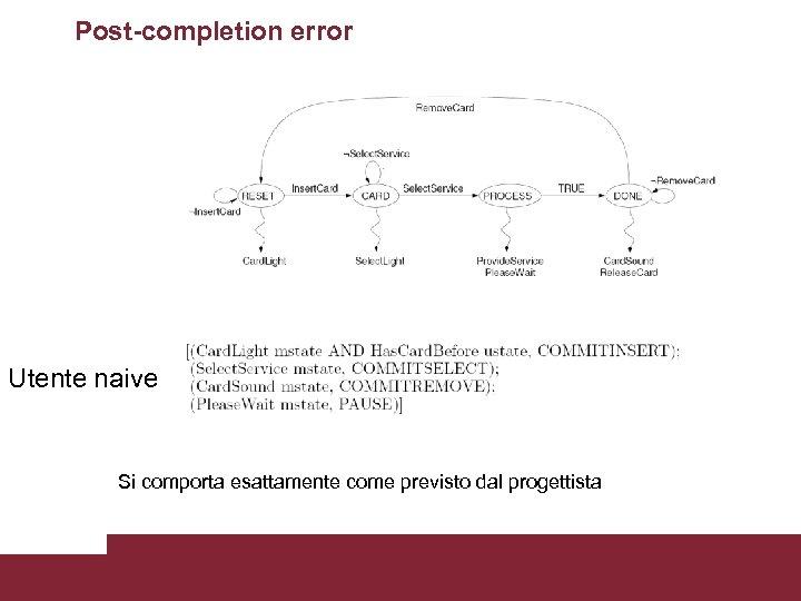 Post-completion error Utente naive Si comporta esattamente Al termine dell'interazione come previsto dal progettista