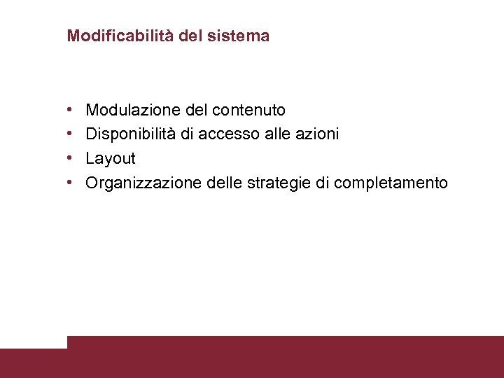 Modificabilità del sistema • • Modulazione del contenuto Disponibilità di accesso alle azioni Layout