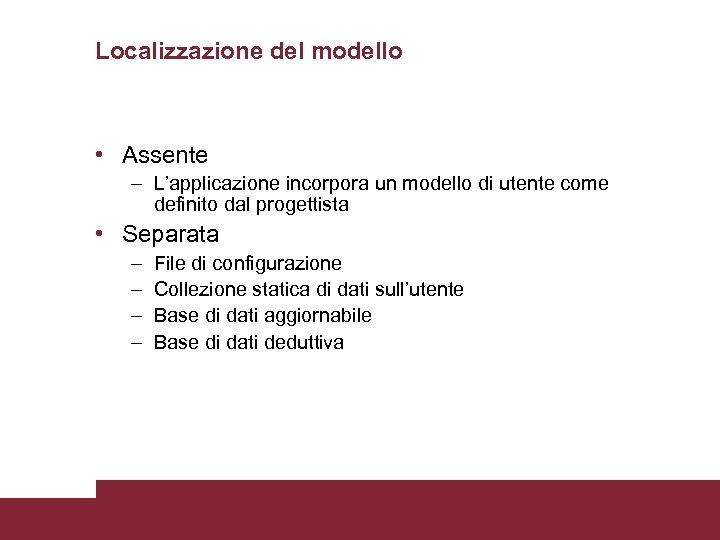 Localizzazione del modello • Assente – L'applicazione incorpora un modello di utente come definito