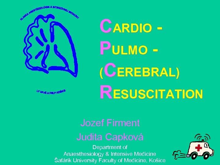 CARDIO PULMO (CEREBRAL) RESUSCITATION Jozef Firment Judita Capková Department of Anaesthesiology & Intensive Medicine