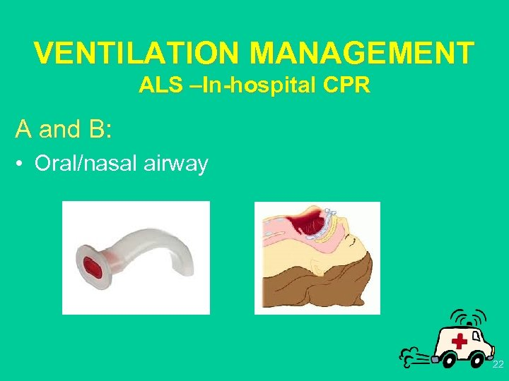 VENTILATION MANAGEMENT ALS –In-hospital CPR A and B: • Oral/nasal airway 22