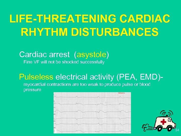 LIFE-THREATENING CARDIAC RHYTHM DISTURBANCES Cardiac arrest (asystole) Fine VF will not be shocked successfully