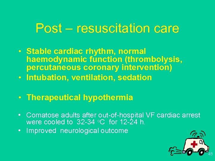 Post – resuscitation care • Stable cardiac rhythm, normal haemodynamic function (thrombolysis, percutaneous coronary