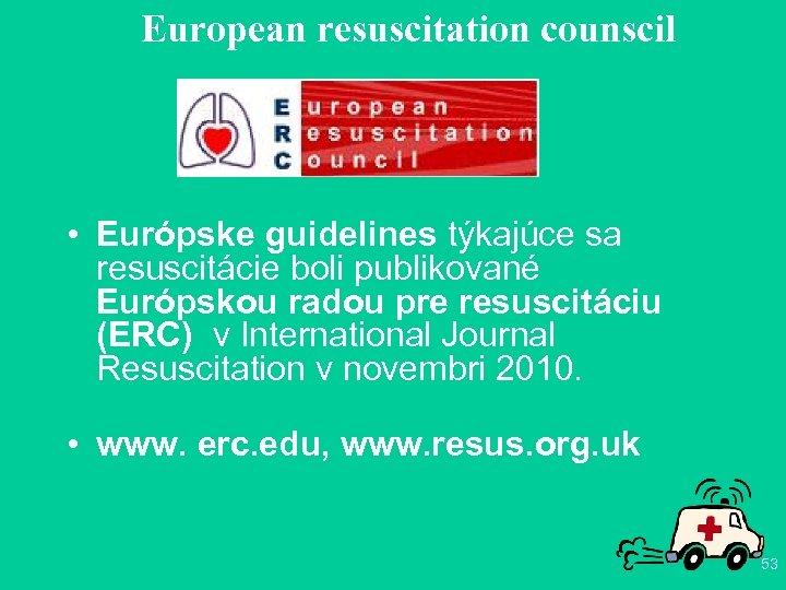 European resuscitation counscil • Európske guidelines týkajúce sa resuscitácie boli publikované Európskou radou pre