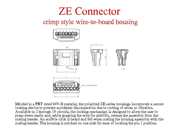 ZE Connector crimp style wire-to-board housing Molded in a PBT rated 94 V-0 material,