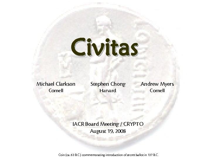 Civitas Michael Clarkson Stephen Chong Andrew Myers Cornell Harvard Cornell IACR Board Meeting /