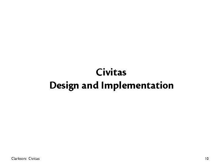 Civitas Design and Implementation Clarkson: Civitas 10