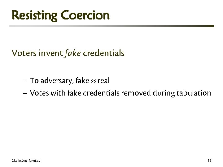 Resisting Coercion Voters invent fake credentials – To adversary, fake real – Votes with