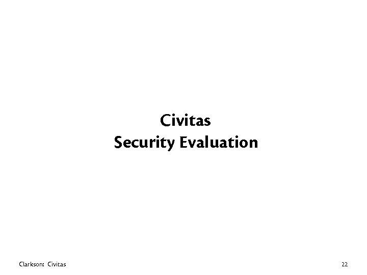 Civitas Security Evaluation Clarkson: Civitas 22