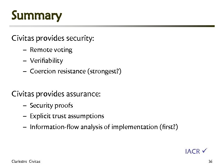 Summary Civitas provides security: – Remote voting – Verifiability – Coercion resistance (strongest? )